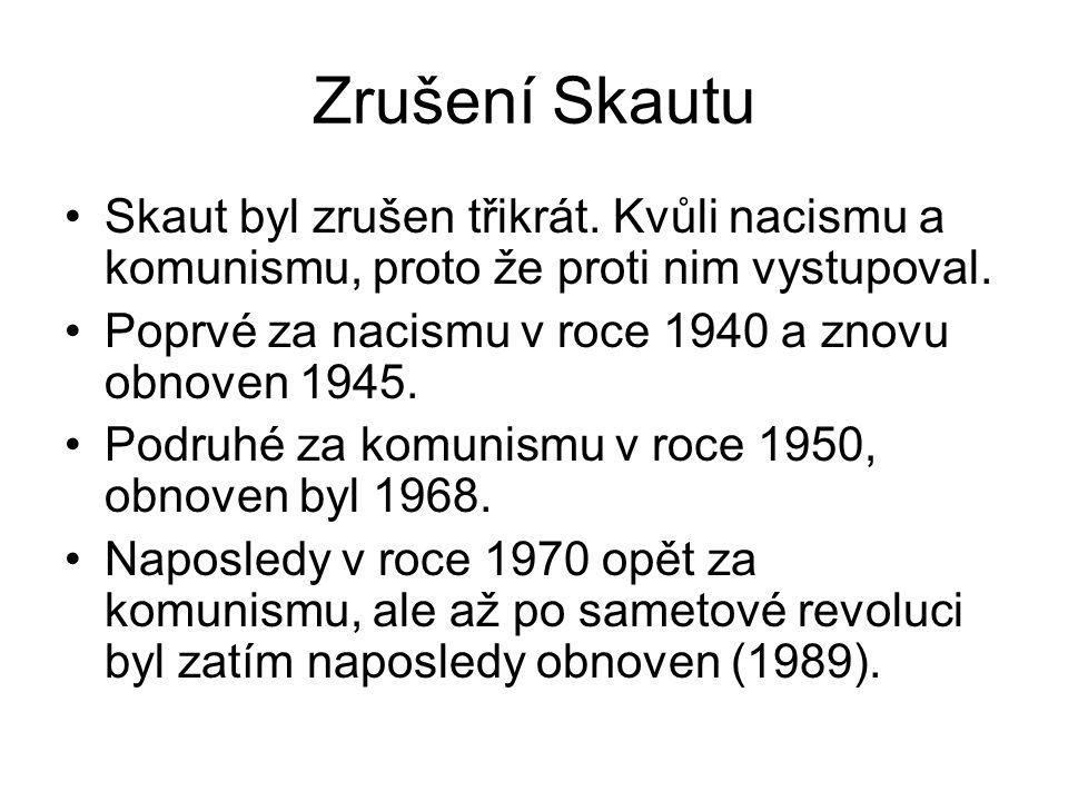 Zrušení Skautu Skaut byl zrušen třikrát. Kvůli nacismu a komunismu, proto že proti nim vystupoval.