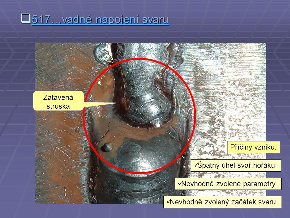 517…vadné napojení svaru Zatavená struska Příčiny vzniku: