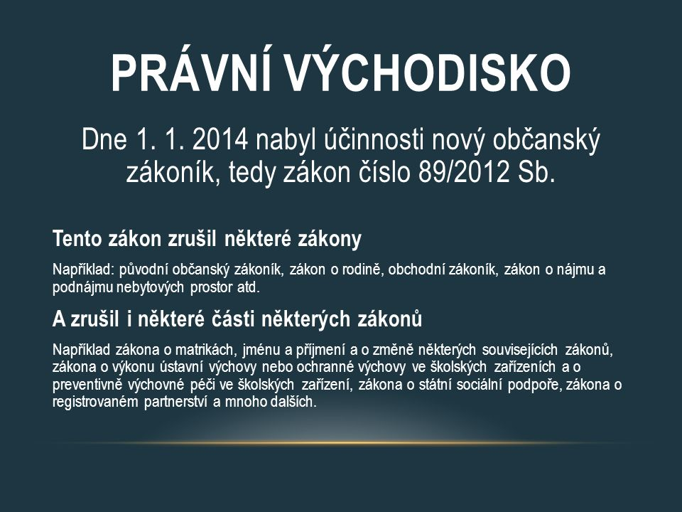 PRÁVNÍ VÝCHODISKO Dne 1. 1. 2014 nabyl účinnosti nový občanský zákoník, tedy zákon číslo 89/2012 Sb.