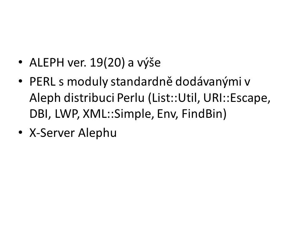 ALEPH ver. 19(20) a výše PERL s moduly standardně dodávanými v Aleph distribuci Perlu (List::Util, URI::Escape, DBI, LWP, XML::Simple, Env, FindBin)
