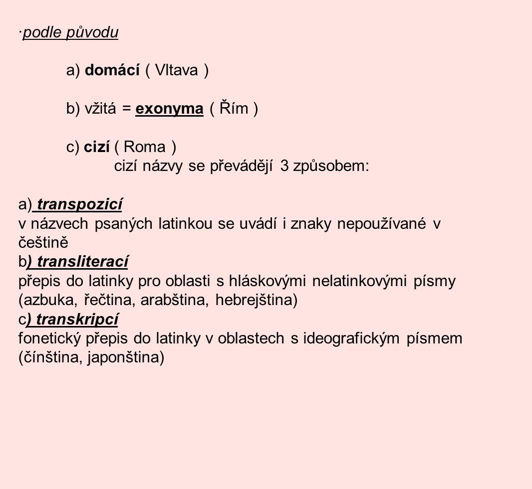 ·podle původu a) domácí ( Vltava ) b) vžitá = exonyma ( Řím ) c) cizí ( Roma ) cizí názvy se převádějí 3 způsobem: