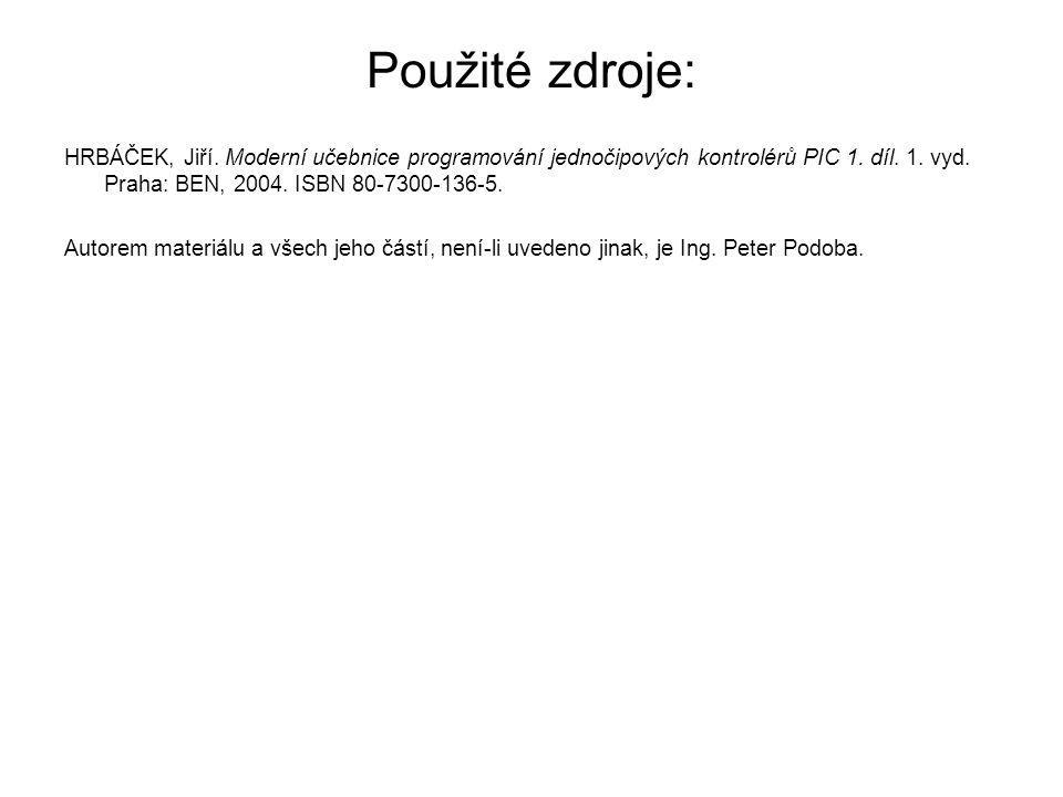 Použité zdroje: HRBÁČEK, Jiří. Moderní učebnice programování jednočipových kontrolérů PIC 1. díl. 1. vyd. Praha: BEN, 2004. ISBN 80-7300-136-5.