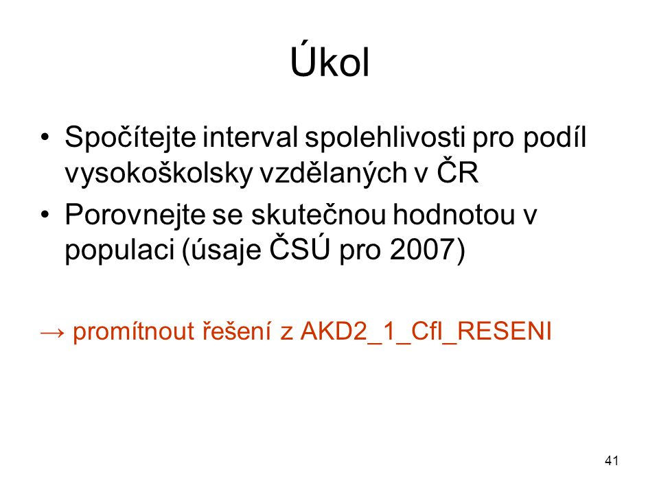 Úkol Spočítejte interval spolehlivosti pro podíl vysokoškolsky vzdělaných v ČR. Porovnejte se skutečnou hodnotou v populaci (úsaje ČSÚ pro 2007)