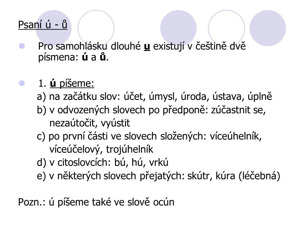 Psaní ú - ů Pro samohlásku dlouhé u existují v češtině dvě písmena: ú a ů. 1. ú píšeme: a) na začátku slov: účet, úmysl, úroda, ústava, úplně.
