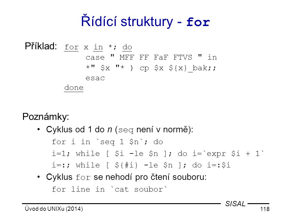 Řídící struktury - for Příklad: for x in *; do case MFF FF FaF FTVS in * $x * ) cp $x ${x}_bak;; esac done.