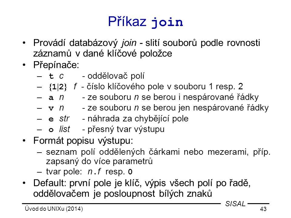 Příkaz join Provádí databázový join - slití souborů podle rovnosti záznamů v dané klíčové položce. Přepínače: