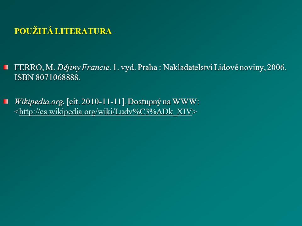 POUŽITÁ LITERATURA FERRO, M. Dějiny Francie. 1. vyd. Praha : Nakladatelství Lidové noviny, 2006. ISBN 8071068888.