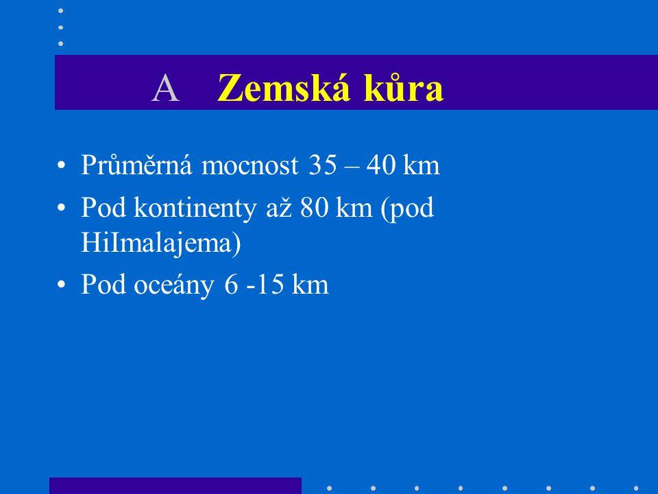 A Zemská kůra Průměrná mocnost 35 – 40 km
