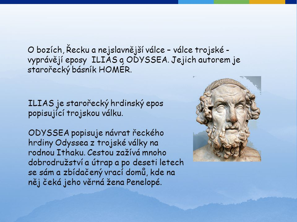 O bozích, Řecku a nejslavnější válce – válce trojské - vyprávějí eposy ILIAS a ODYSSEA. Jejich autorem je starořecký básník HOMÉR.