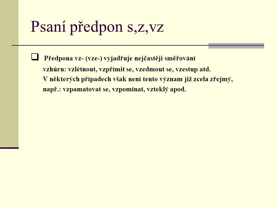 Psaní předpon s,z,vz Předpona vz- (vze-) vyjadřuje nejčastěji směřování. vzhůru: vzlétnout, vzpřímit se, vzedmout se, vzestup atd.