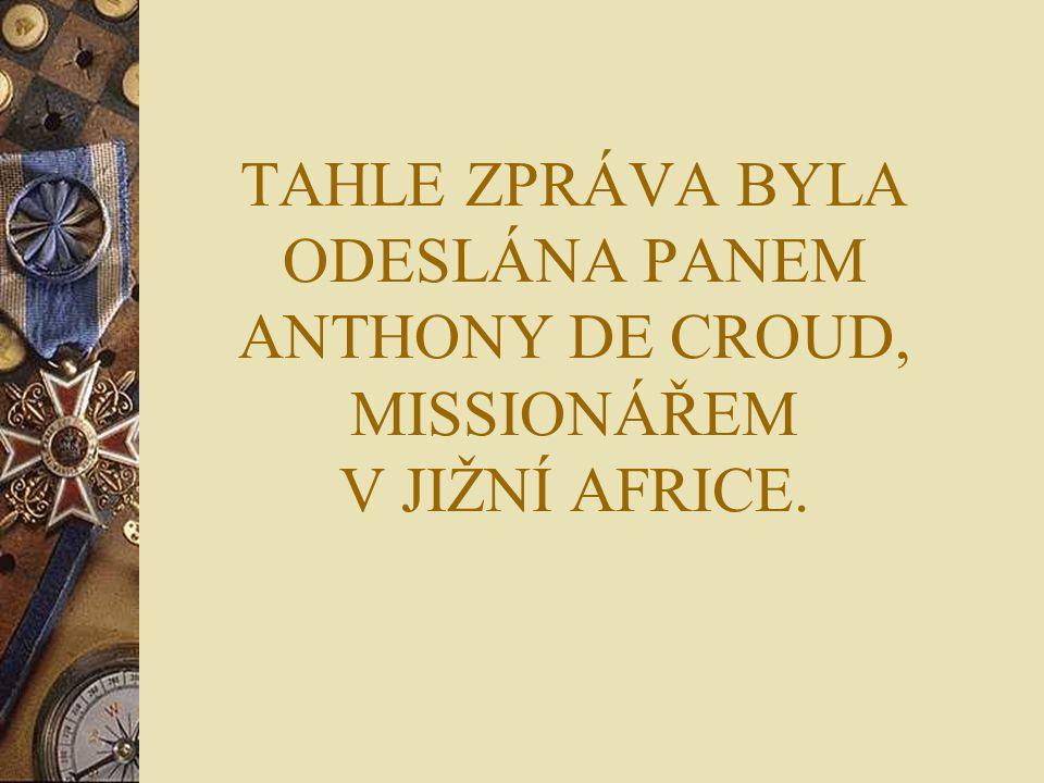 TAHLE ZPRÁVA BYLA ODESLÁNA PANEM ANTHONY DE CROUD, MISSIONÁŘEM V JIŽNÍ AFRICE.
