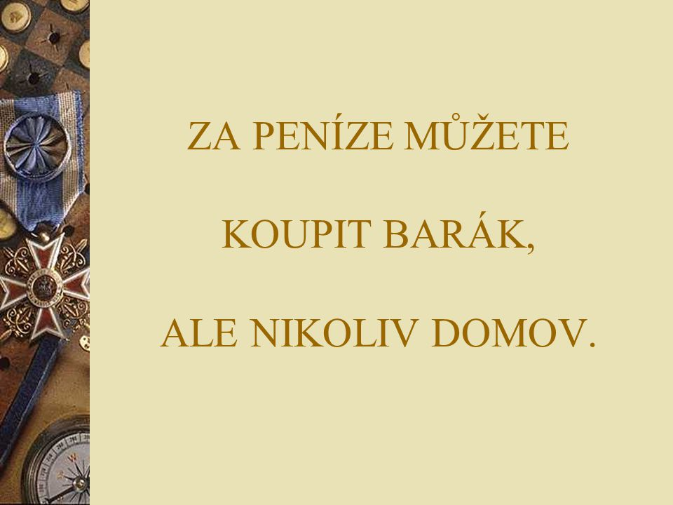 ZA PENÍZE MŮŽETE KOUPIT BARÁK, ALE NIKOLIV DOMOV.