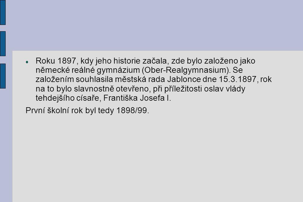 Roku 1897, kdy jeho historie začala, zde bylo založeno jako německé reálné gymnázium (Ober-Realgymnasium). Se založením souhlasila městská rada Jablonce dne 15.3.1897, rok na to bylo slavnostně otevřeno, při příležitosti oslav vlády tehdejšího císaře, Františka Josefa I.