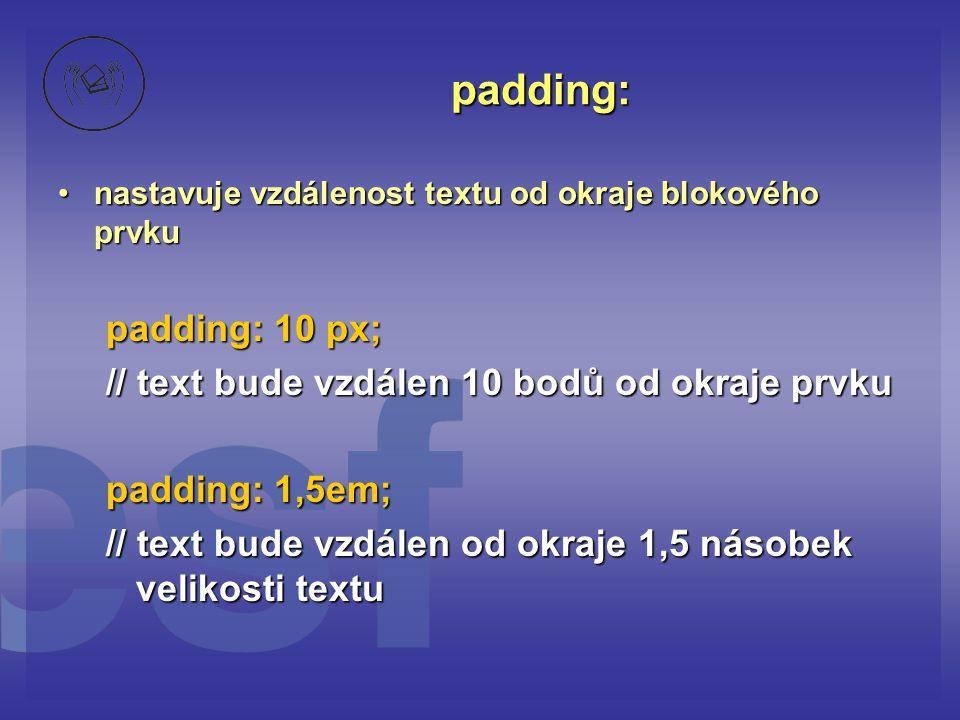 padding: padding: 10 px; // text bude vzdálen 10 bodů od okraje prvku