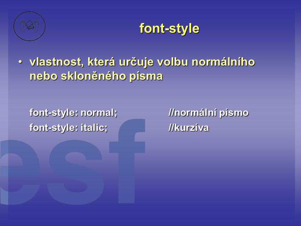 font-style vlastnost, která určuje volbu normálního nebo skloněného písma. font-style: normal; //normální písmo.