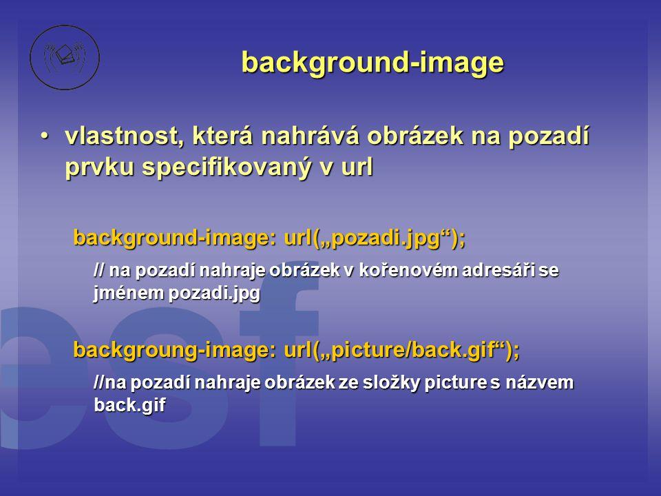 """background-image vlastnost, která nahrává obrázek na pozadí prvku specifikovaný v url. background-image: url(""""pozadi.jpg );"""