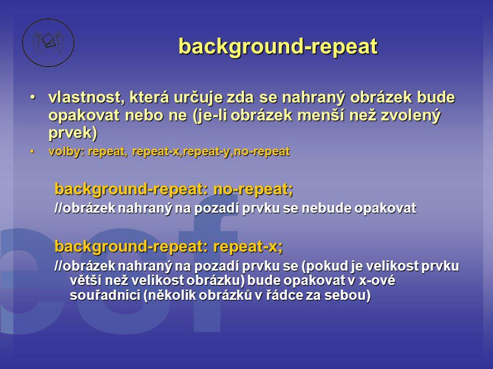 background-repeat vlastnost, která určuje zda se nahraný obrázek bude opakovat nebo ne (je-li obrázek menší než zvolený prvek)
