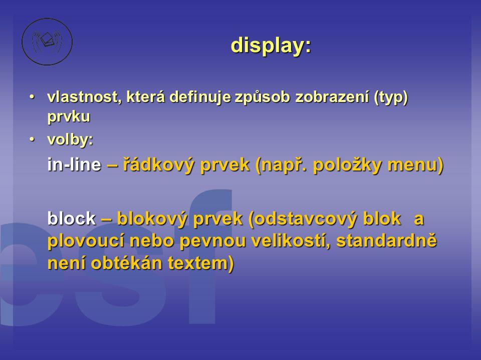 display: vlastnost, která definuje způsob zobrazení (typ) prvku. volby: in-line – řádkový prvek (např. položky menu)
