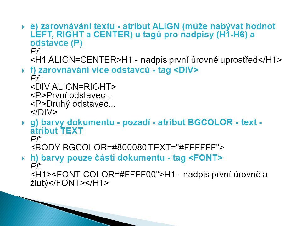 e) zarovnávání textu - atribut ALIGN (může nabývat hodnot LEFT, RIGHT a CENTER) u tagů pro nadpisy (H1-H6) a odstavce (P) Př: <H1 ALIGN=CENTER>H1 - nadpis první úrovně uprostřed</H1>