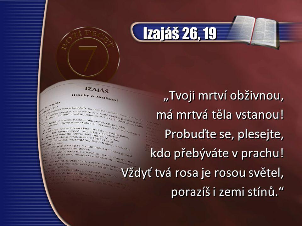 """Izajáš 26, 19 """"Tvoji mrtví obživnou, má mrtvá těla vstanou!"""