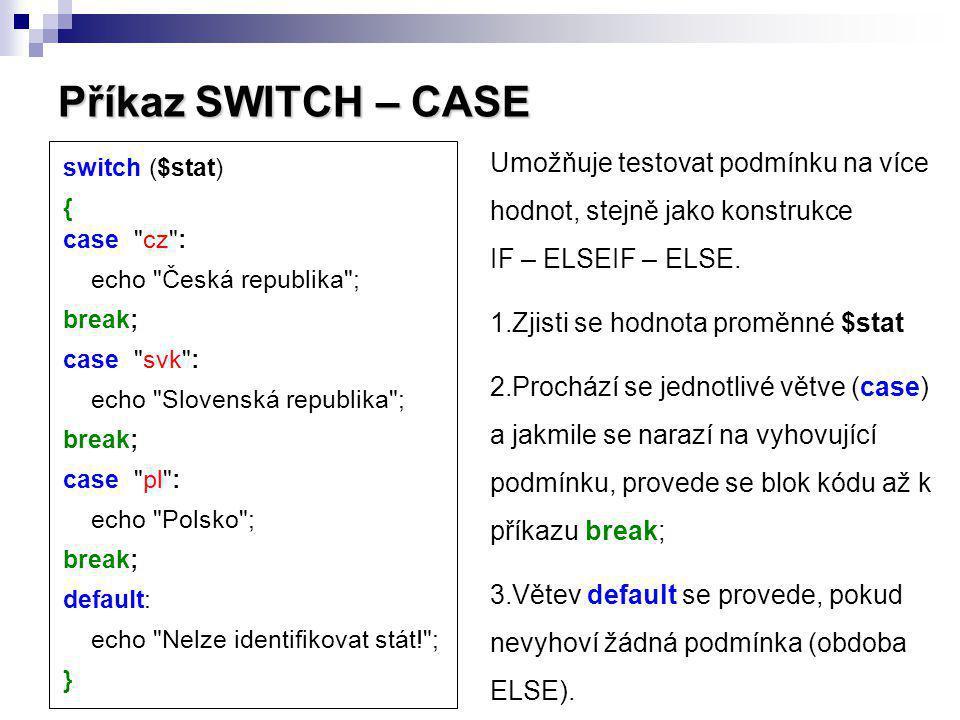 Příkaz SWITCH – CASE Umožňuje testovat podmínku na více hodnot, stejně jako konstrukce IF – ELSEIF – ELSE.
