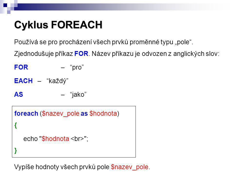 """Cyklus FOREACH Používá se pro procházení všech prvků proměnné typu """"pole . Zjednodušuje příkaz FOR. Název příkazu je odvozen z anglických slov:"""