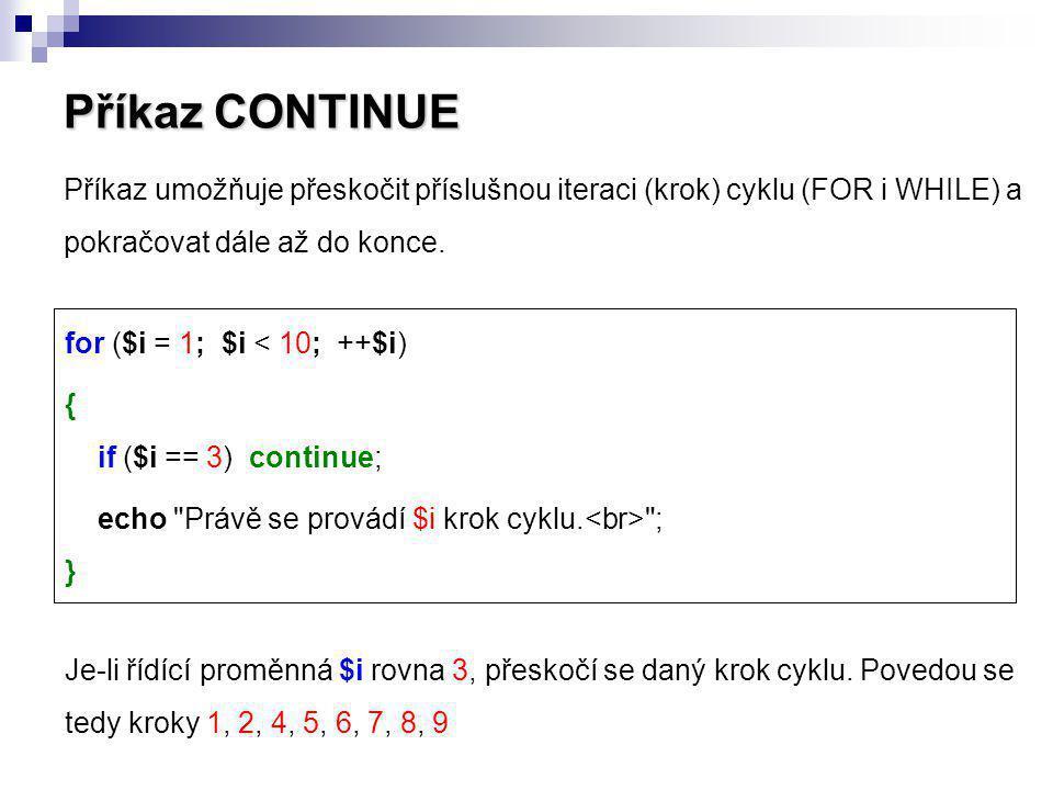Příkaz CONTINUE Příkaz umožňuje přeskočit příslušnou iteraci (krok) cyklu (FOR i WHILE) a pokračovat dále až do konce.