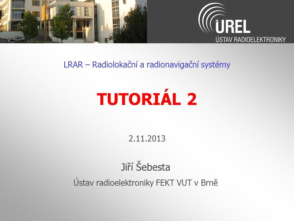 TUTORIÁL 2 Jiří Šebesta LRAR – Radiolokační a radionavigační systémy