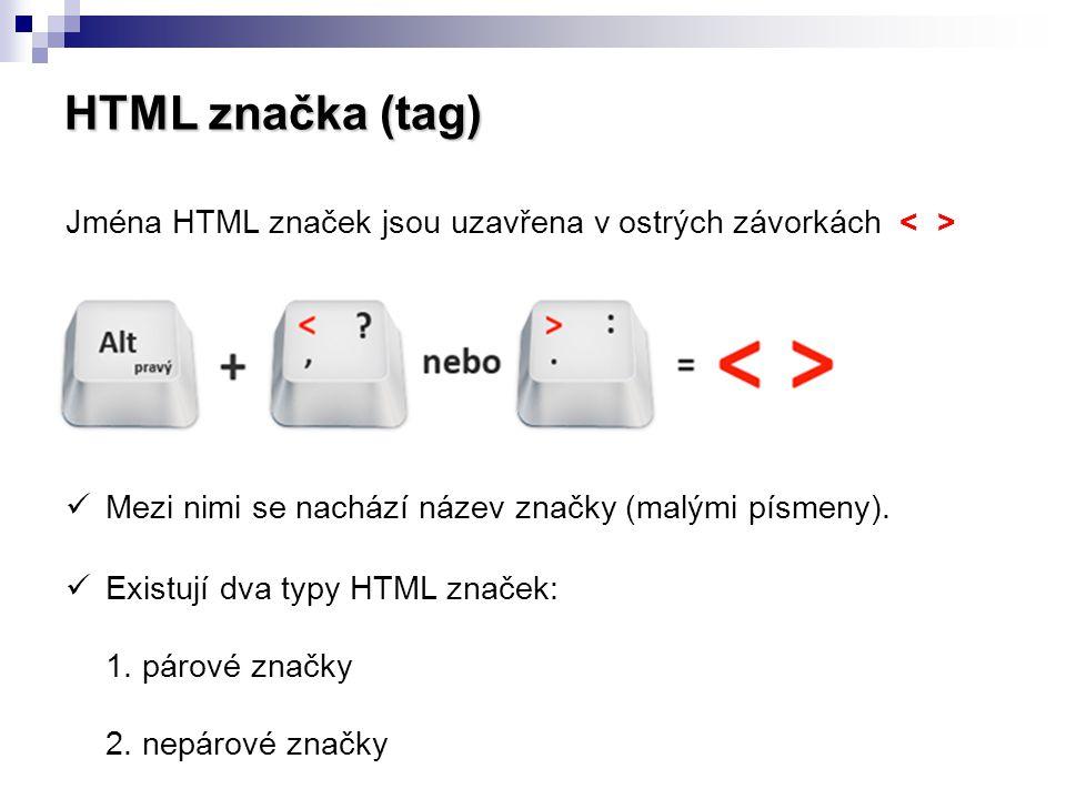 HTML značka (tag) Jména HTML značek jsou uzavřena v ostrých závorkách < > Mezi nimi se nachází název značky (malými písmeny).