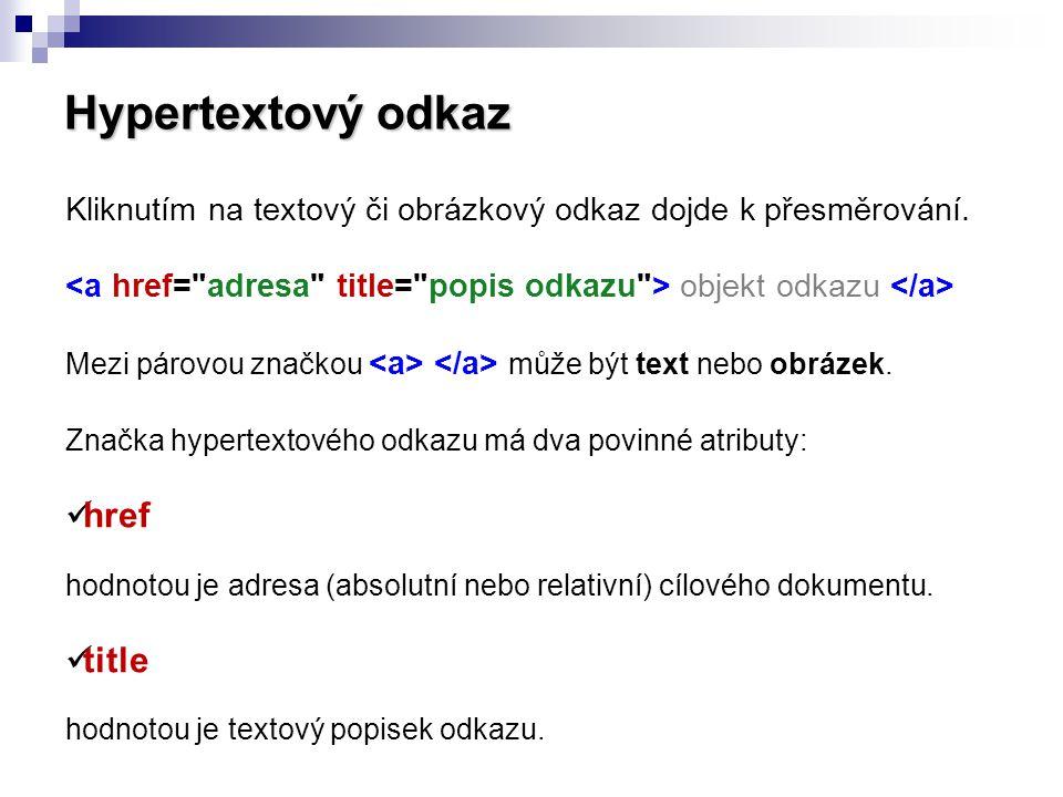 Hypertextový odkaz Kliknutím na textový či obrázkový odkaz dojde k přesměrování. <a href= adresa title= popis odkazu > objekt odkazu </a>