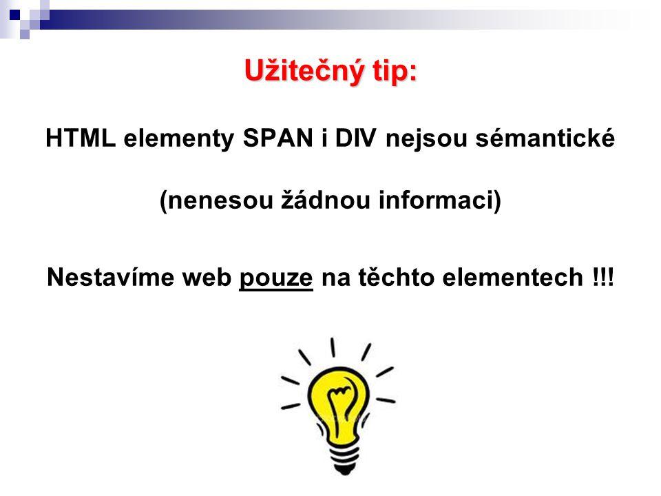 Užitečný tip: HTML elementy SPAN i DIV nejsou sémantické (nenesou žádnou informaci) Nestavíme web pouze na těchto elementech !!!