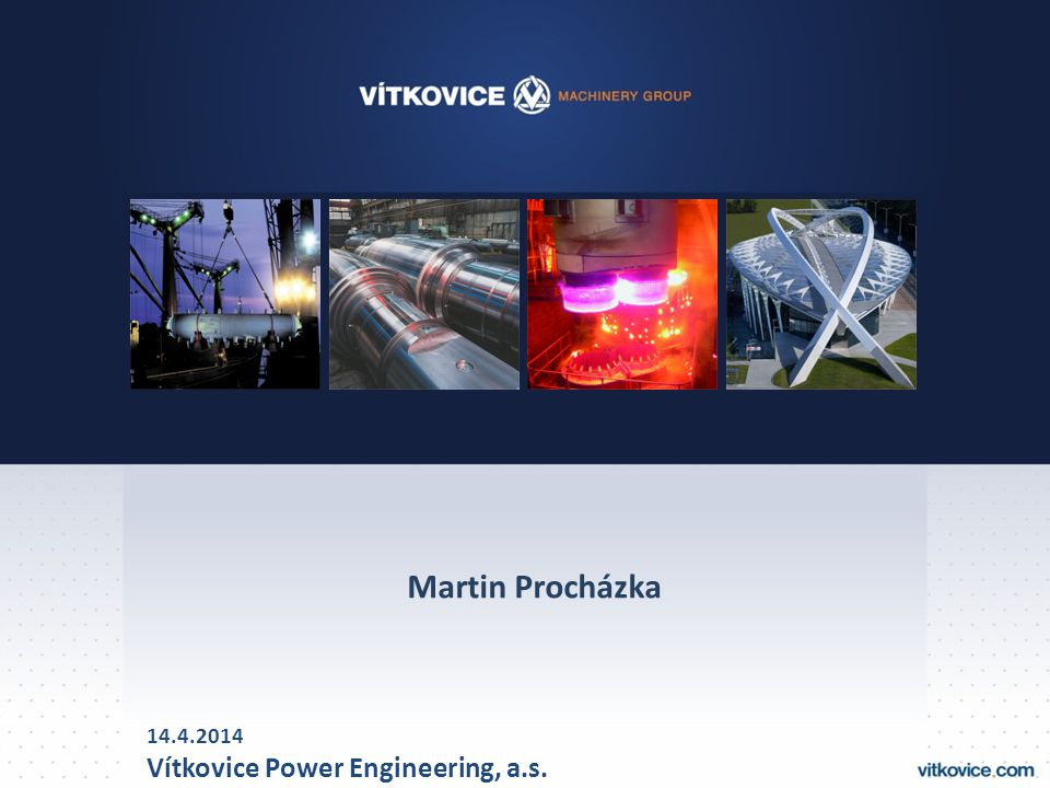 Martin Procházka 14.4.2014 Vítkovice Power Engineering, a.s.