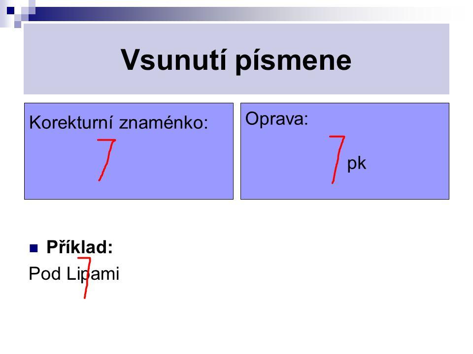 Vsunutí písmene Korekturní znaménko: Oprava: pk Příklad: Pod Lipami