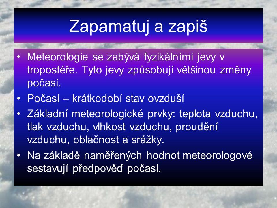 Zapamatuj a zapiš Meteorologie se zabývá fyzikálními jevy v troposféře. Tyto jevy způsobují většinou změny počasí.