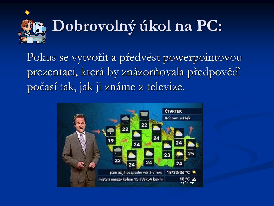 Dobrovolný úkol na PC: Pokus se vytvořit a předvést powerpointovou prezentaci, která by znázorňovala předpověď počasí tak, jak ji známe z televize.