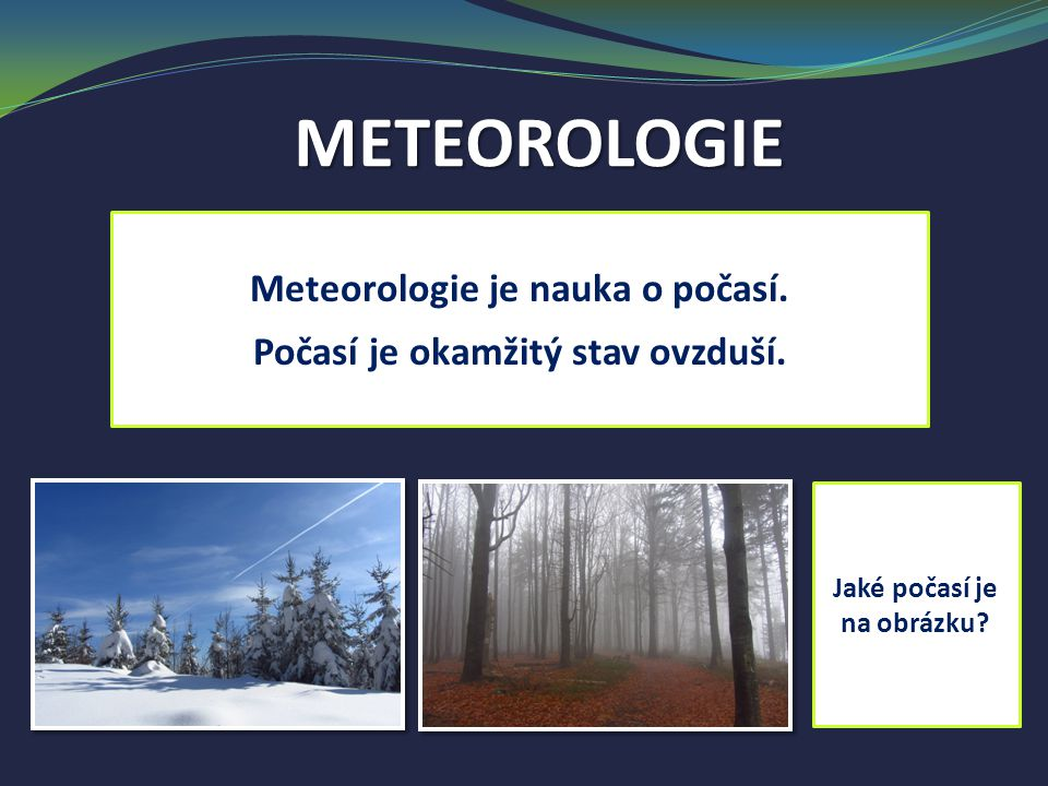 METEOROLOGIE Meteorologie je nauka o počasí.