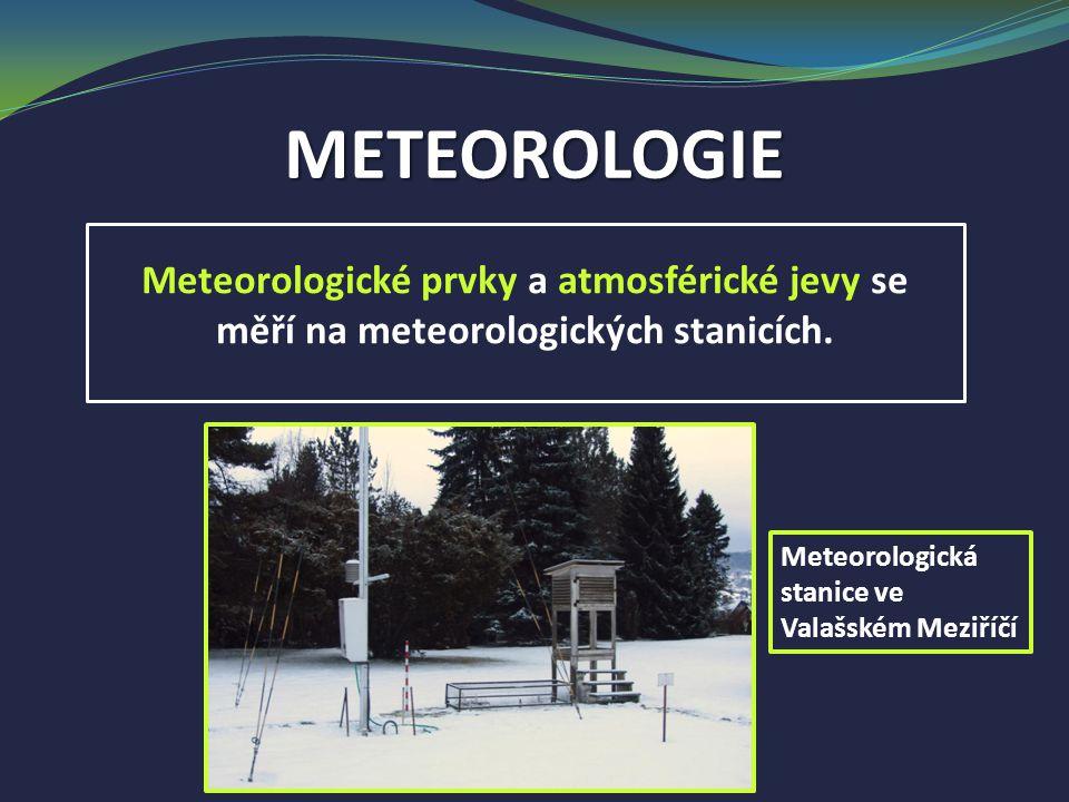 METEOROLOGIE Meteorologické prvky a atmosférické jevy se měří na meteorologických stanicích.