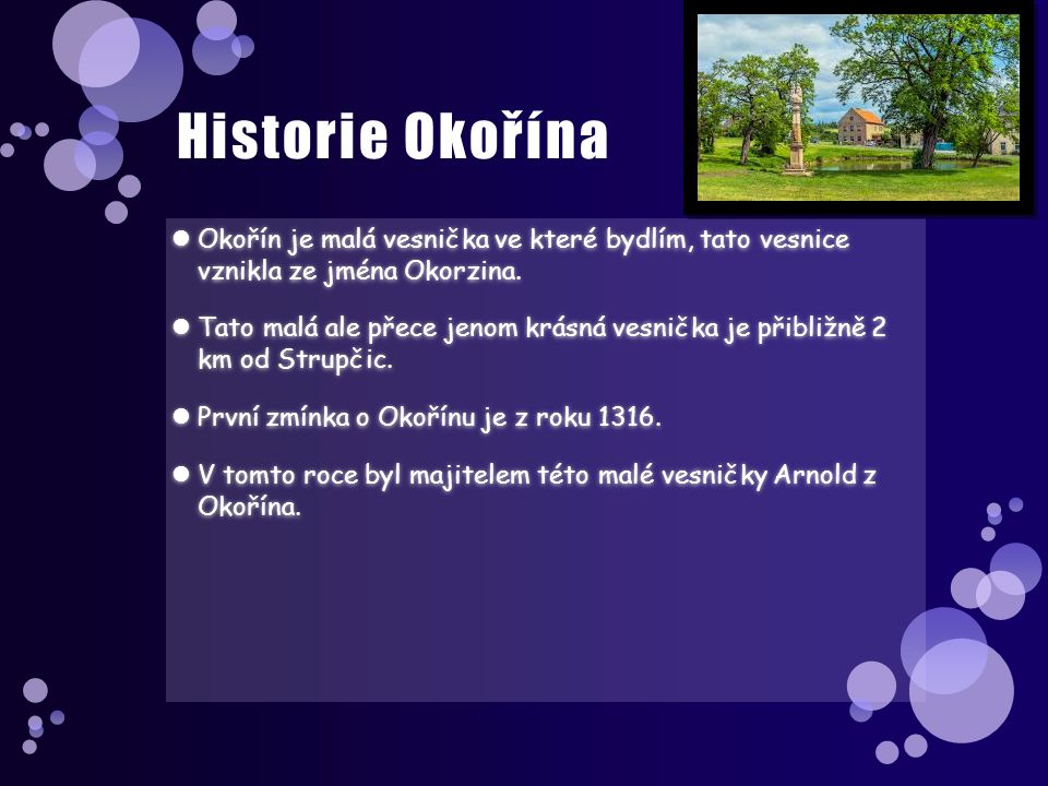 Historie Okořína Okořín je malá vesnička ve které bydlím, tato vesnice vznikla ze jména Okorzina.