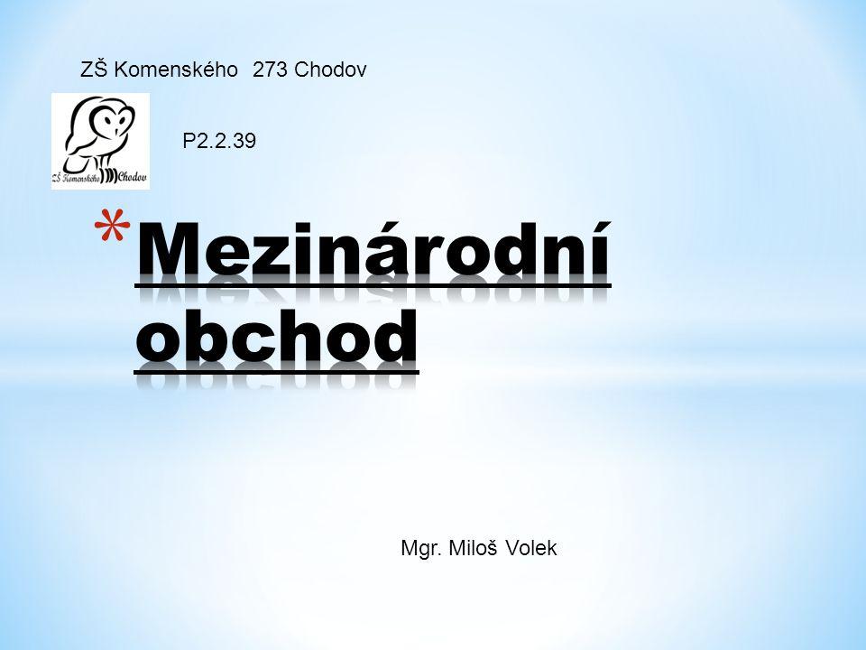 ZŠ Komenského 273 Chodov P2.2.39 Mezinárodní obchod Mgr. Miloš Volek