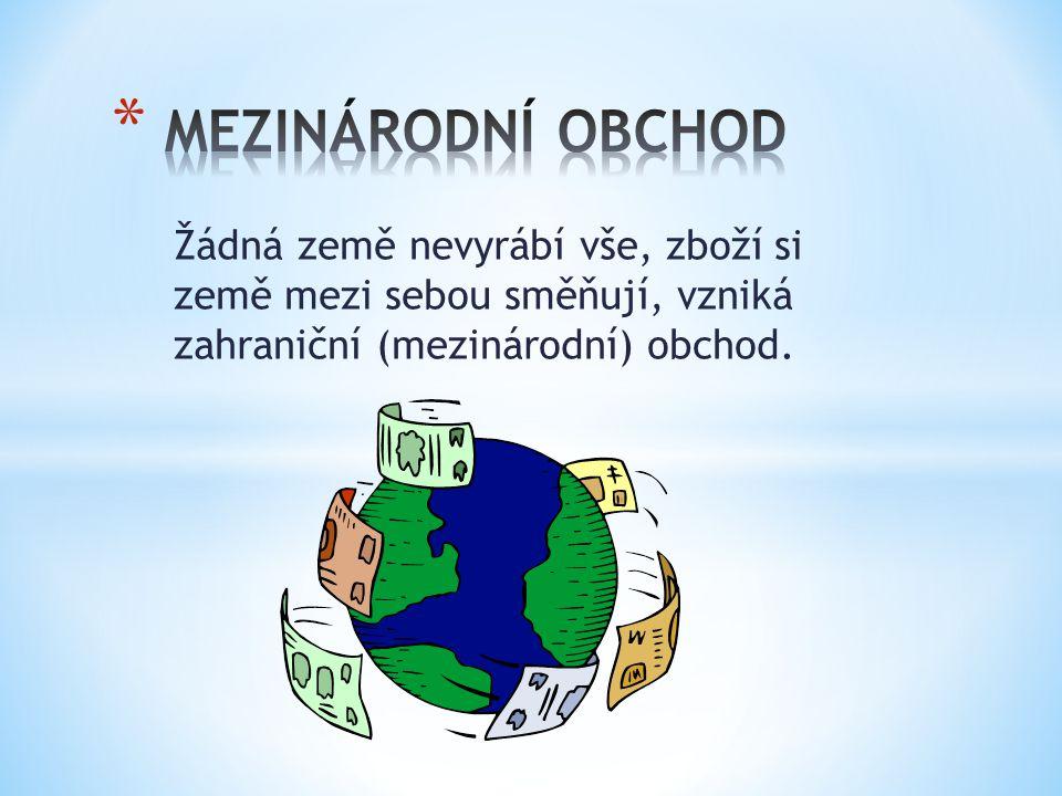 MEZINÁRODNÍ OBCHOD Žádná země nevyrábí vše, zboží si země mezi sebou směňují, vzniká zahraniční (mezinárodní) obchod.
