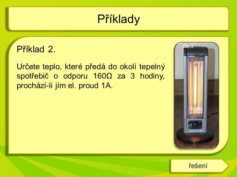 Příklady Příklad 2. Určete teplo, které předá do okolí tepelný spotřebič o odporu 160Ω za 3 hodiny, prochází-li jím el. proud 1A.