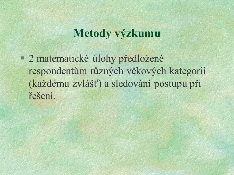 Metody výzkumu 2 matematické úlohy předložené respondentům různých věkových kategorií (každému zvlášť) a sledování postupu při řešení.
