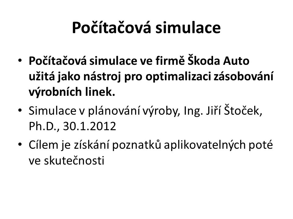 Počítačová simulace Počítačová simulace ve firmě Škoda Auto užitá jako nástroj pro optimalizaci zásobování výrobních linek.