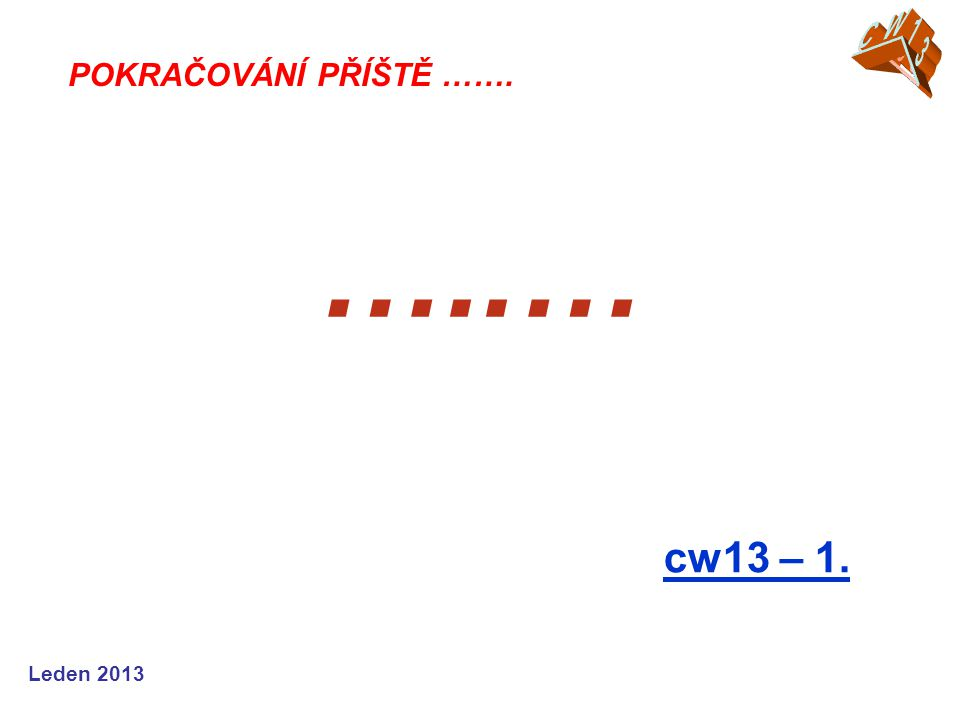CW13 CW05 POKRAČOVÁNÍ PŘÍŠTĚ ……. …..… cw13 – 1. Leden 2013