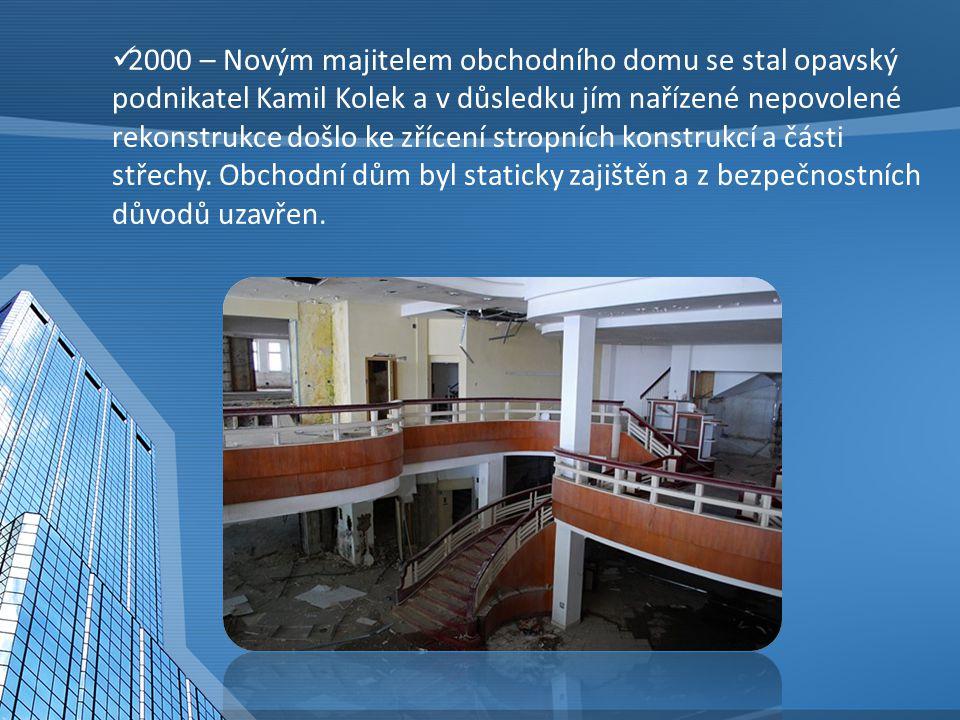 2000 – Novým majitelem obchodního domu se stal opavský podnikatel Kamil Kolek a v důsledku jím nařízené nepovolené rekonstrukce došlo ke zřícení stropních konstrukcí a části střechy.