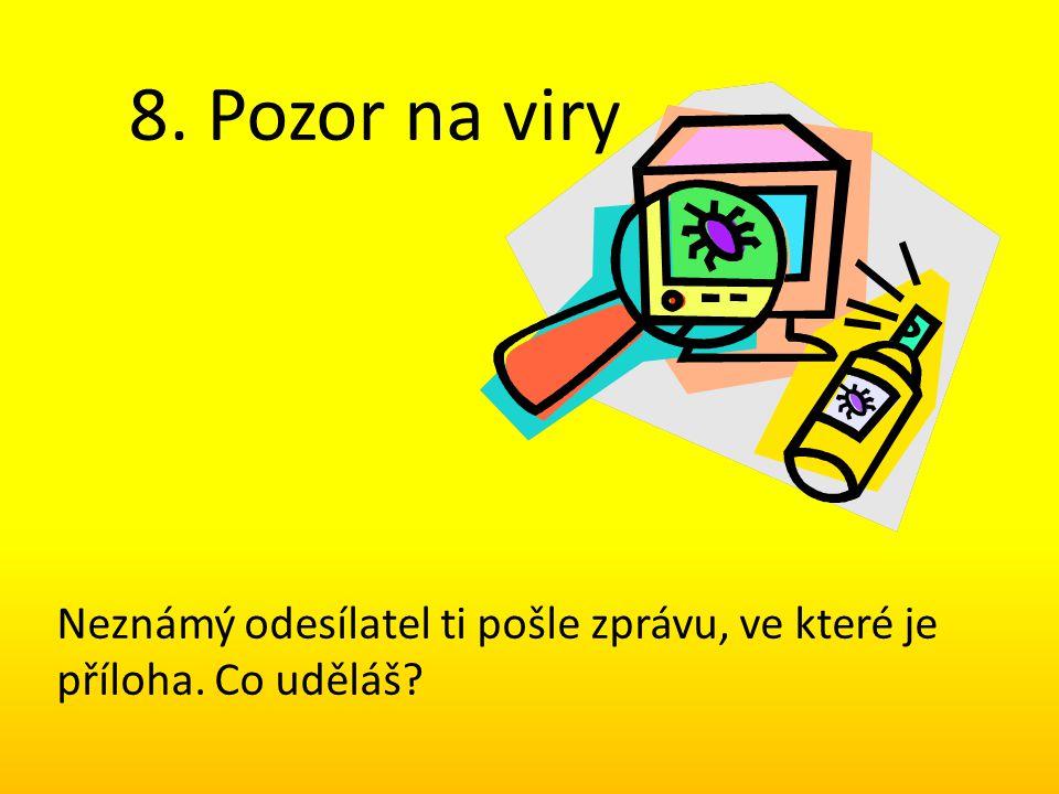 8. Pozor na viry Neznámý odesílatel ti pošle zprávu, ve které je příloha. Co uděláš