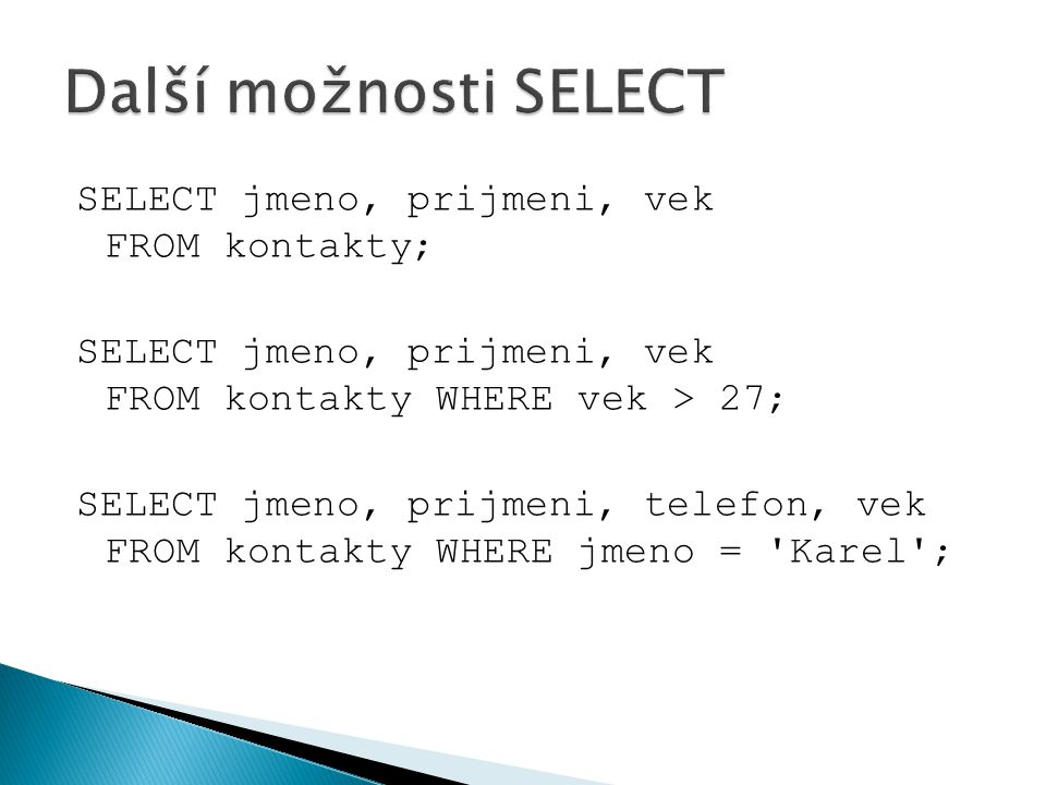Další možnosti SELECT SELECT jmeno, prijmeni, vek FROM kontakty;