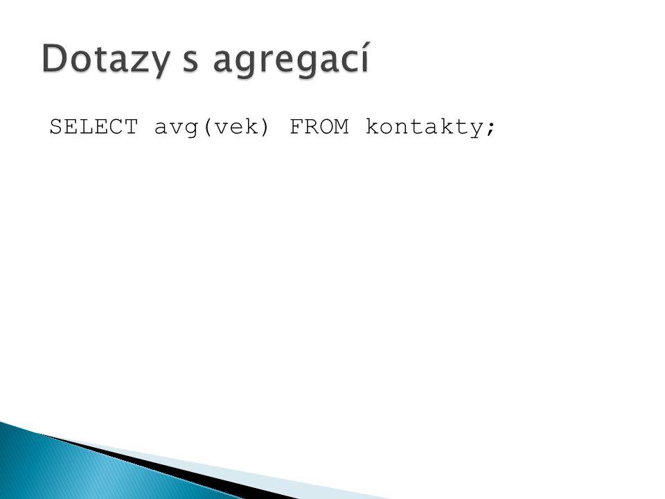Dotazy s agregací SELECT avg(vek) FROM kontakty;