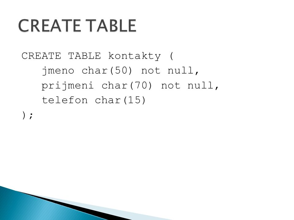 CREATE TABLE CREATE TABLE kontakty ( jmeno char(50) not null, prijmeni char(70) not null, telefon char(15) );