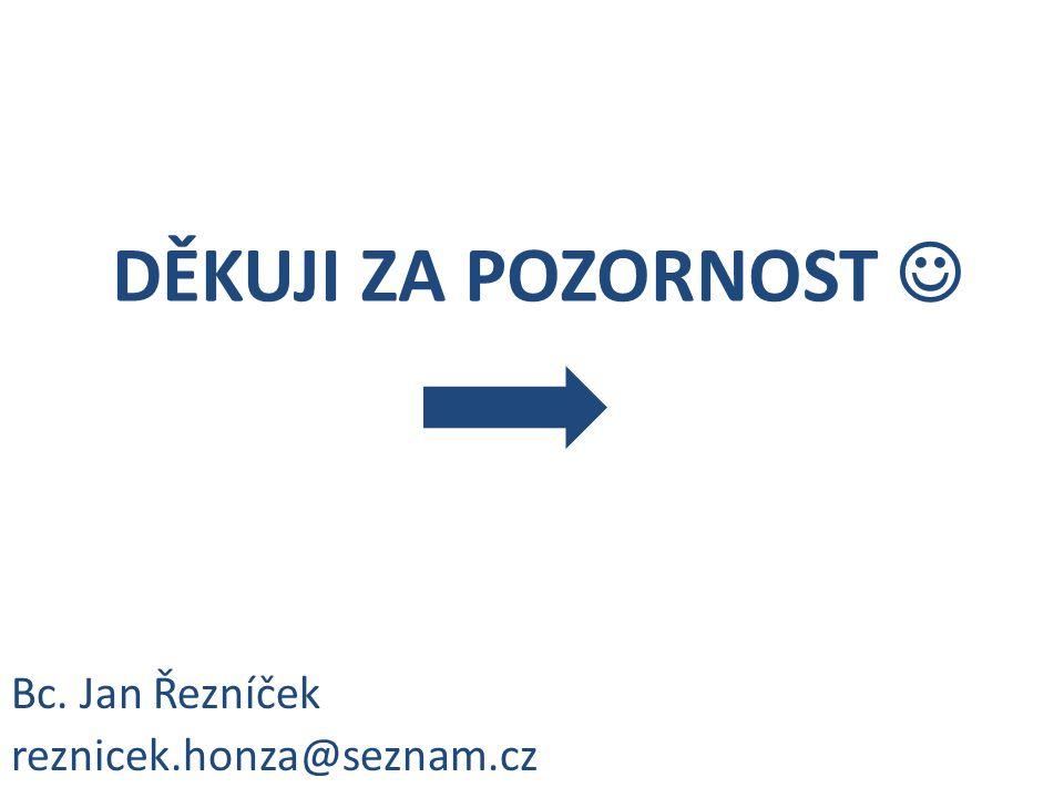 DĚKUJI ZA POZORNOST  Bc. Jan Řezníček reznicek.honza@seznam.cz